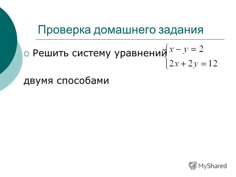 Проверка домашнего задания Решить систему уравнений двумя способами
