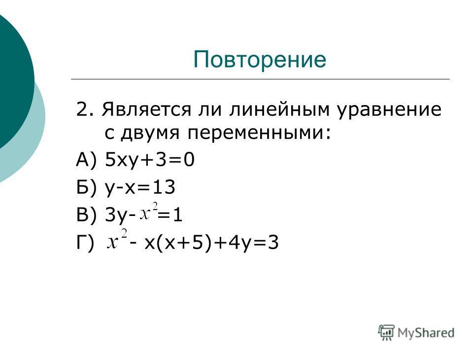 Повторение 2. Является ли линейным уравнение с двумя переменными: А) 5ху+3=0 Б) у-х=13 В) 3у- =1 Г) - х(х+5)+4у=3