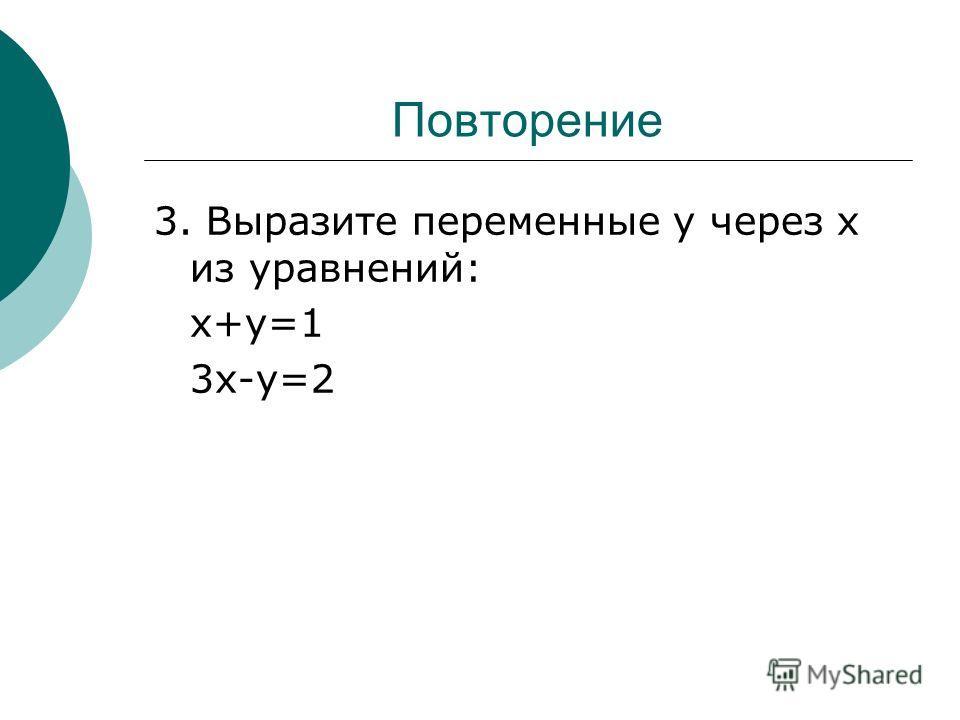 Повторение 3. Выразите переменные у через х из уравнений: х+у=1 3х-у=2