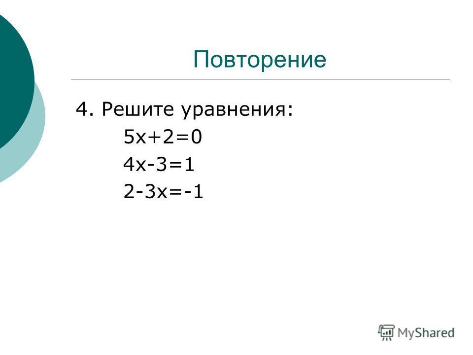 Повторение 4. Решите уравнения: 5х+2=0 4х-3=1 2-3х=-1