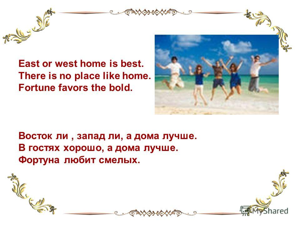 East or west home is best. There is no place like home. Fortune favors the bold. Восток ли, запад ли, а дома лучше. В гостях хорошо, а дома лучше. Фортуна любит смелых.