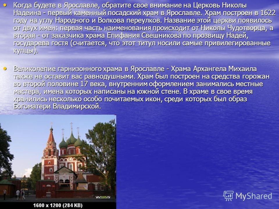 Когда будете в Ярославле, обратите свое внимание на Церковь Николы Надеина - первый каменный посадский храм в Ярославле. Храм построен в 1622 году на углу Народного и Волкова переулков. Название этой церкви появилось от двух имен: первая часть наимен