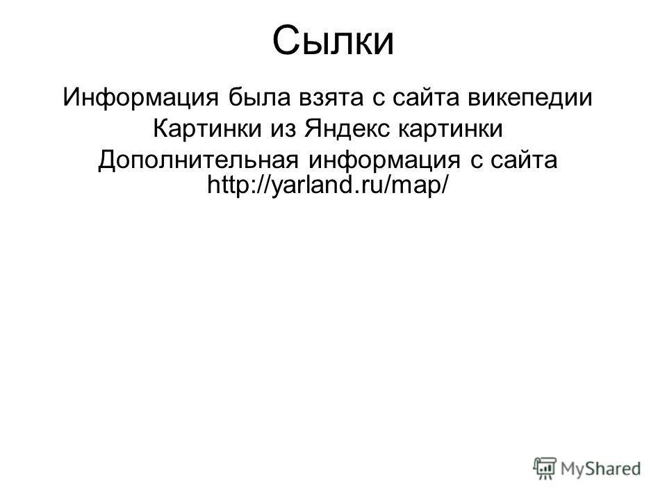 Сылки Информация была взята с сайта викепедии Картинки из Яндекс картинки Дополнительная информация с сайта http://yarland.ru/map/