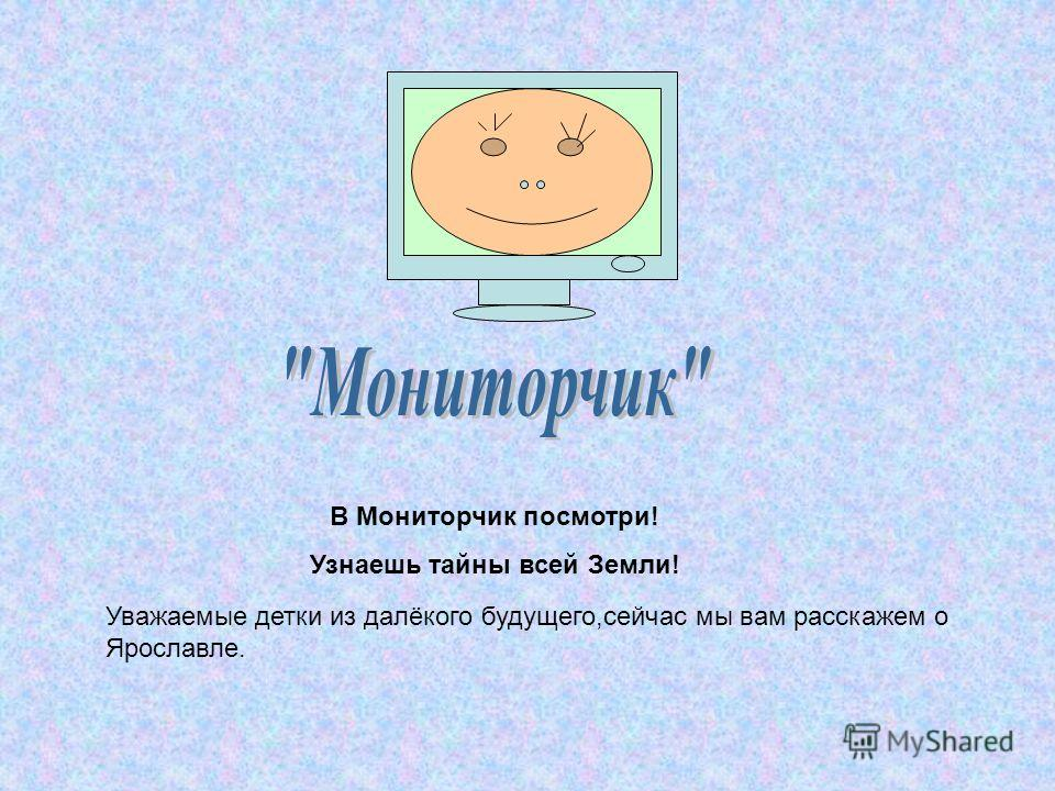 В Мониторчик посмотри! Узнаешь тайны всей Земли! Уважаемые детки из далёкого будущего,сейчас мы вам расскажем о Ярославле.