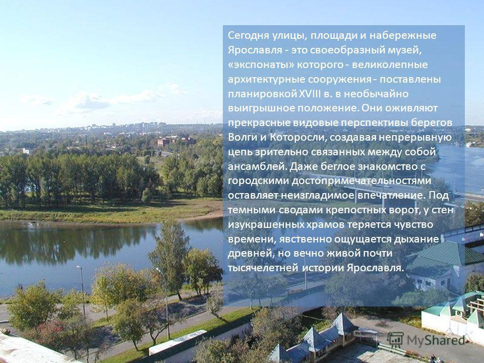 Сегодня улицы, площади и набережные Ярославля - это своеобразный музей, «экспонаты» которого - великолепные архитектурные сооружения - поставлены планировкой XVIII в. в необычайно выигрышное положение. Они оживляют прекрасные видовые перспективы бере