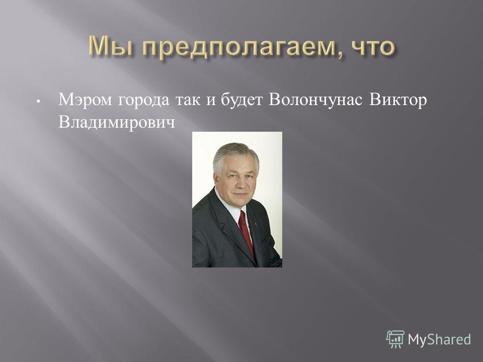 Мэром города так и будет Волончунас Виктор Владимирович