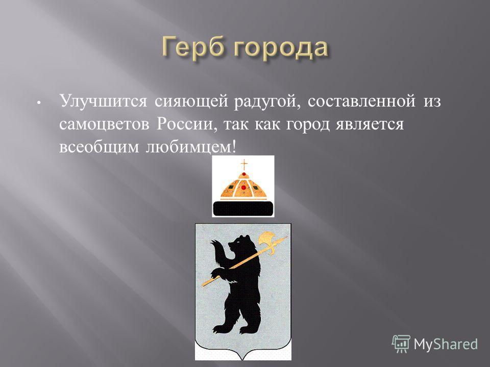 Улучшится сияющей радугой, составленной из самоцветов России, так как город является всеобщим любимцем !