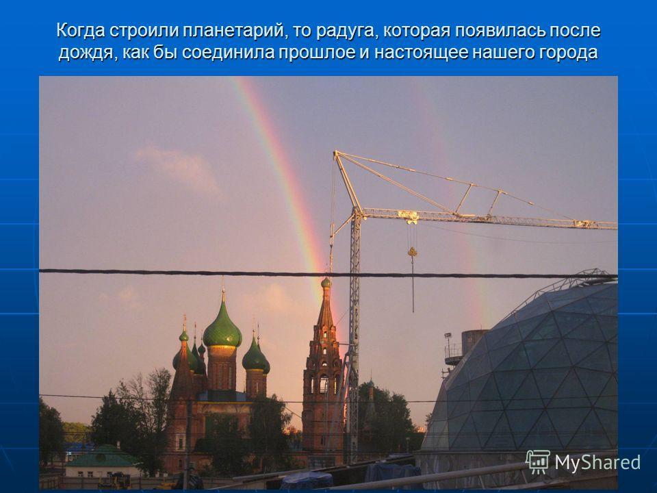 Когда строили планетарий, то радуга, которая появилась после дождя, как бы соединила прошлое и настоящее нашего города