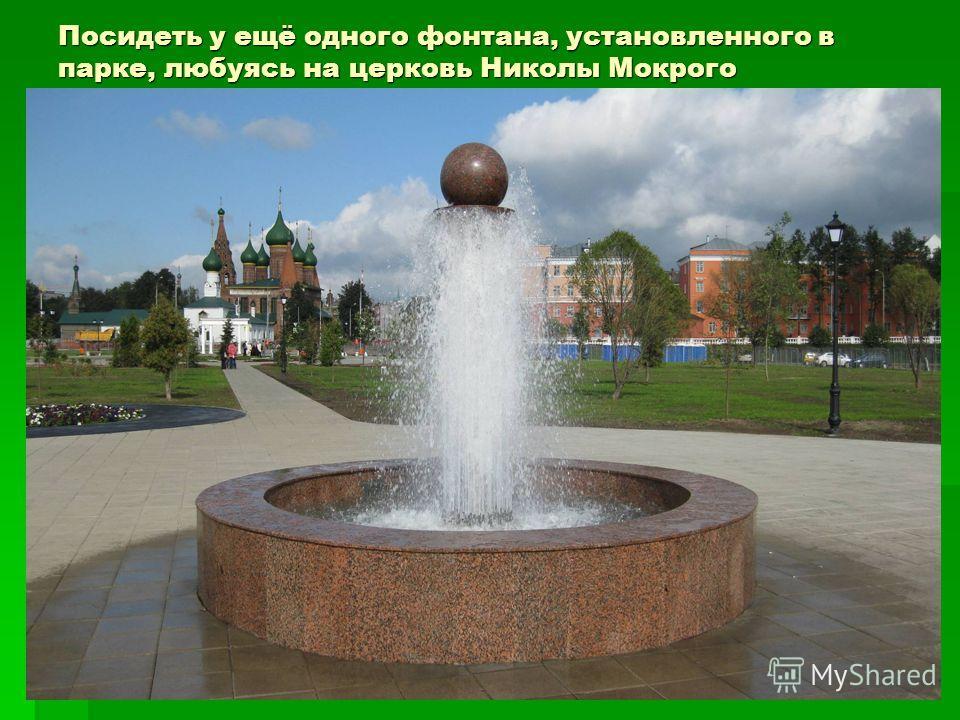 Посидеть у ещё одного фонтана, установленного в парке, любуясь на церковь Николы Мокрого