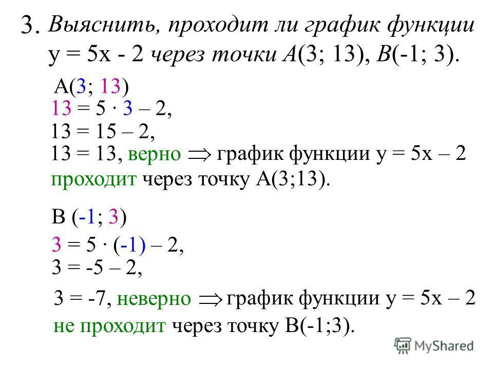 Выяснить, проходит ли график функции у = 5х - 2 через точки А(3; 13), В(-1; 3). 3. А(3; 13) 13 = 5 · 3 – 2, 13 = 15 – 2, график функции у = 5х – 2 13 = 13, верно проходит через точку А(3;13). В (-1; 3) 3 = 5 · (-1) – 2, 3 = -5 – 2, 3 = -7, неверно гр
