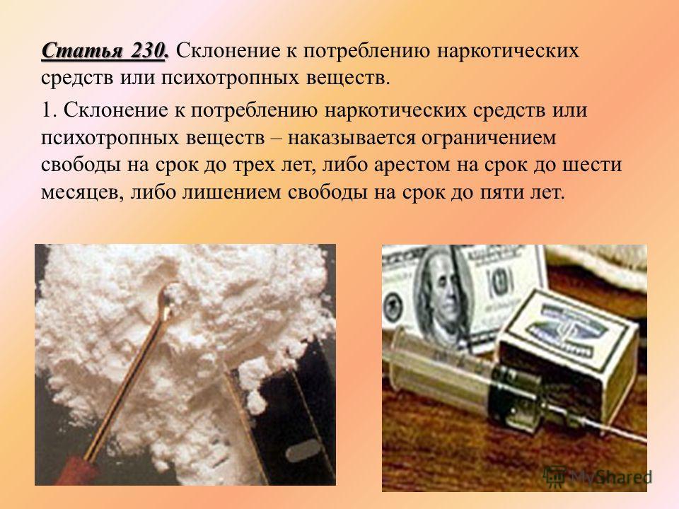 Статья 230. Статья 230. Склонение к потреблению наркотических средств или психотропных веществ. 1. Склонение к потреблению наркотических средств или психотропных веществ – наказывается ограничением свободы на срок до трех лет, либо арестом на срок до