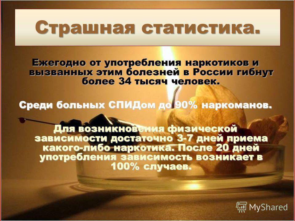 Страшная статистика. Ежегодно от употребления наркотиков и вызванных этим болезней в России гибнут более 34 тысяч человек. Среди больных СПИДом до 90% наркоманов. Для возникновения физической зависимости достаточно 3-7 дней приема какого-либо наркоти