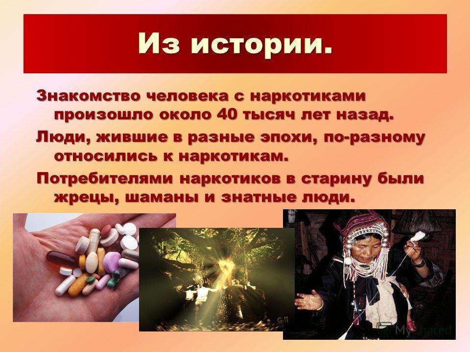 Из истории. Знакомство человека с наркотиками произошло около 40 тысяч лет назад. Люди, жившие в разные эпохи, по-разному относились к наркотикам. Потребителями наркотиков в старину были жрецы, шаманы и знатные люди.