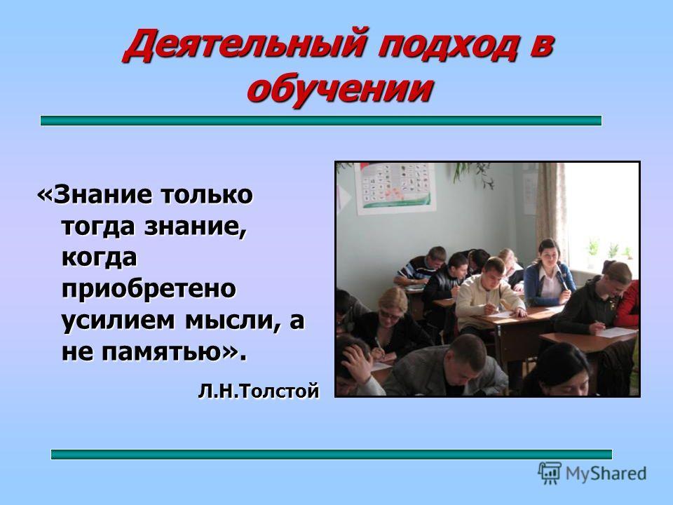 Деятельный подход в обучении «Знание только тогда знание, когда приобретено усилием мысли, а не памятью». Л.Н.Толстой Л.Н.Толстой