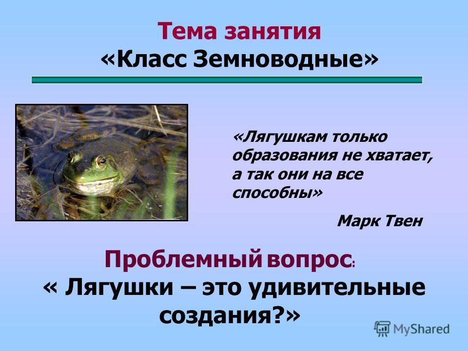 Тема занятия «Класс Земноводные» Проблемный вопрос : « Лягушки – это удивительные создания?» «Лягушкам только образования не хватает, а так они на все способны» Марк Твен