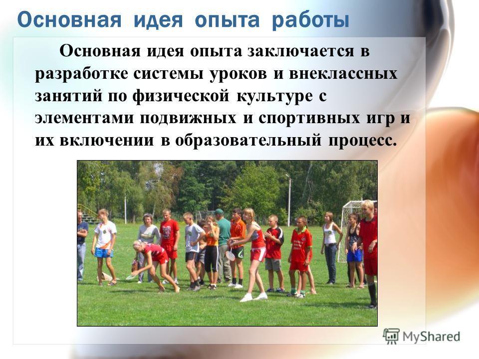 Основная идея опыта работы Основная идея опыта заключается в разработке системы уроков и внеклассных занятий по физической культуре с элементами подвижных и спортивных игр и их включении в образовательный процесс.