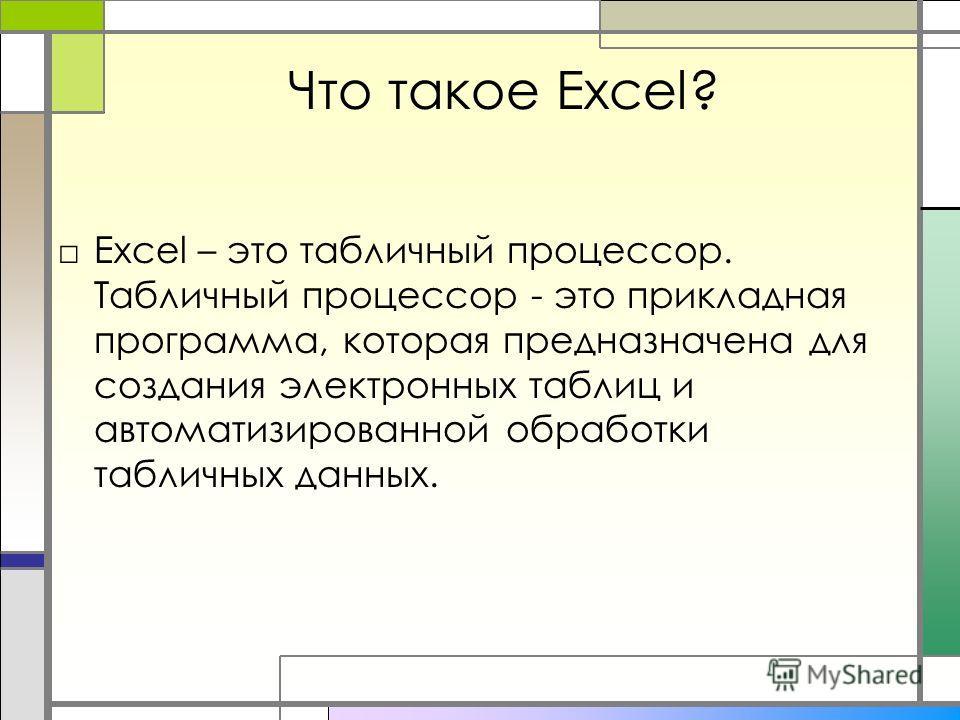 Что такое Excel? Excel – это табличный процессор. Табличный процессор - это прикладная программа, которая предназначена для создания электронных таблиц и автоматизированной обработки табличных данных.