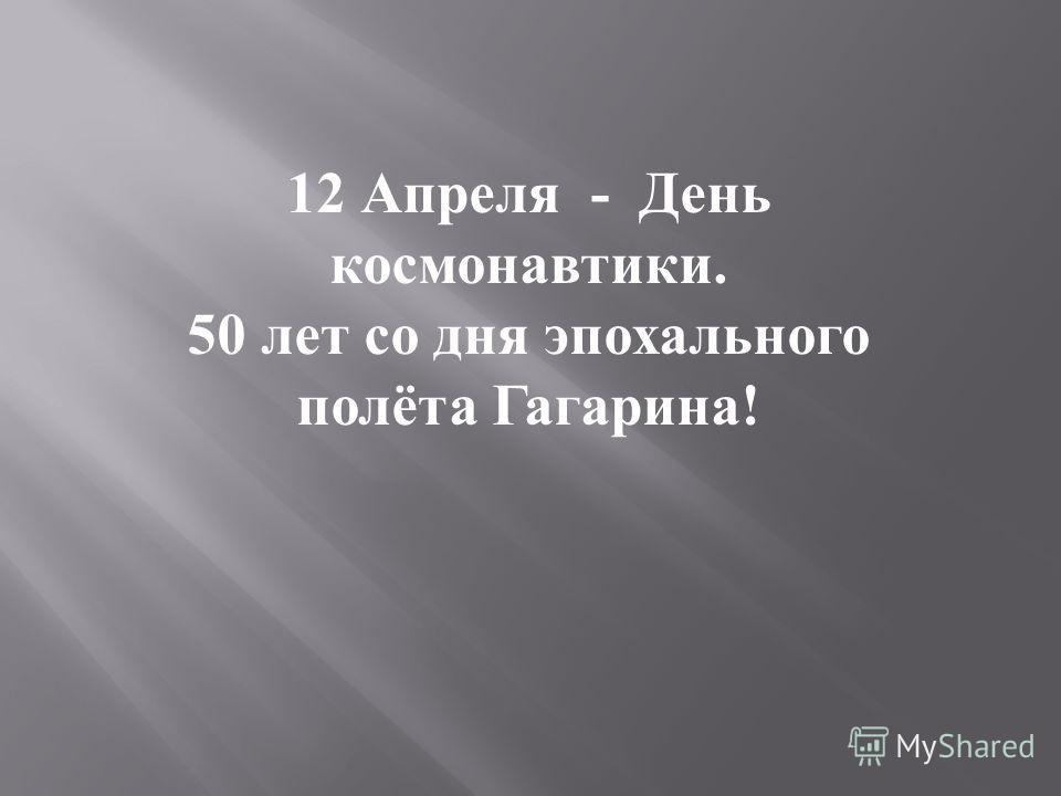 12 Апреля - День космонавтики. 50 лет со дня эпохального полёта Гагарина !