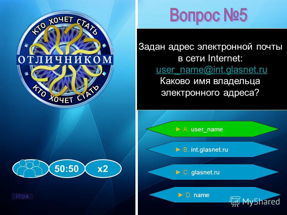 Задан адрес электронной почты в сети Internet: user_name@int.glasnet.ru Каково имя владельца электронного адреса? 50:50х2 В. int.glasnet.ru А. user_name С. glasnet.ru D. name А. user_name Игра