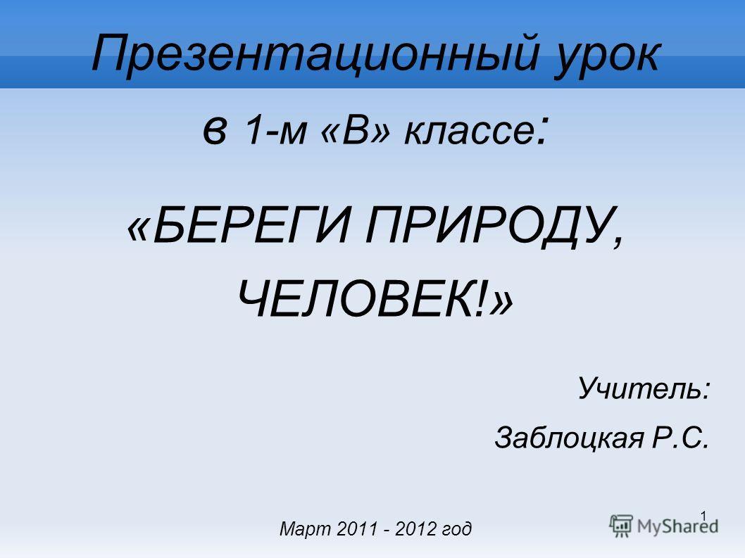 1 Презентационный урок в 1-м «В» классе : «БЕРЕГИ ПРИРОДУ, ЧЕЛОВЕК!» Учитель: Заблоцкая Р.С. Март 2011 - 2012 год