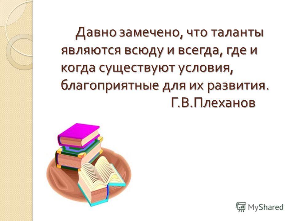 Давно замечено, что таланты являются всюду и всегда, где и когда существуют условия, благоприятные для их развития. Г. В. Плеханов