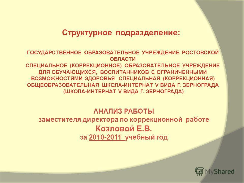 АНАЛИЗ РАБОТЫ заместителя директора по коррекционной работе Козловой Е.В. за 2010-2011 учебный год Структурное подразделение: ГОСУДАРСТВЕННОЕ ОБРАЗОВАТЕЛЬНОЕ УЧРЕЖДЕНИЕ РОСТОВСКОЙ ОБЛАСТИ СПЕЦИАЛЬНОЕ (КОРРЕКЦИОННОЕ) ОБРАЗОВАТЕЛЬНОЕ УЧРЕЖДЕНИЕ ДЛЯ ОБУ