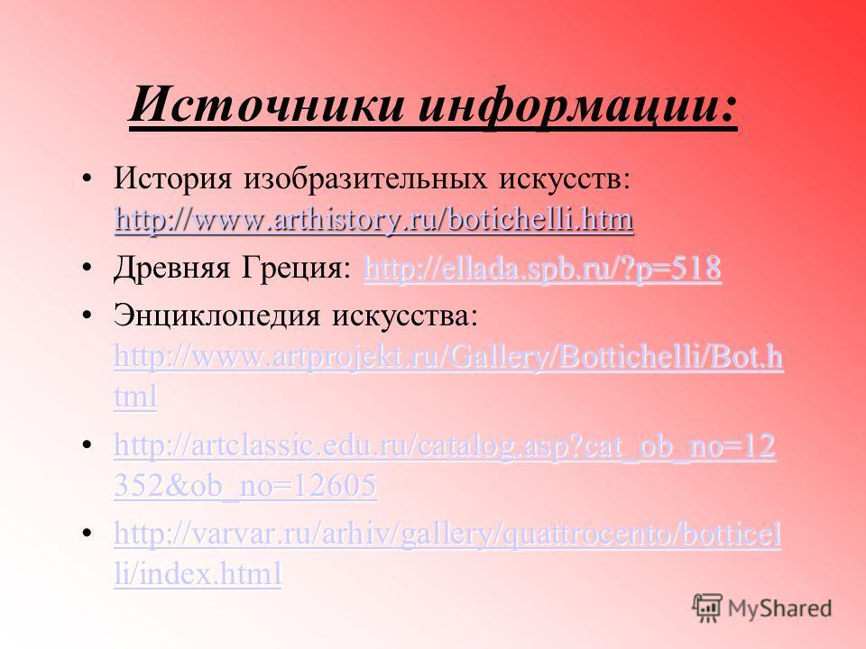Источники информации: http://www.arthistory.ru/botichelli.htm http://www.arthistory.ru/botichelli.htmИстория изобразительных искусств: http://www.arthistory.ru/botichelli.htm http://www.arthistory.ru/botichelli.htm http://ellada.spb.ru/?p=518Древняя