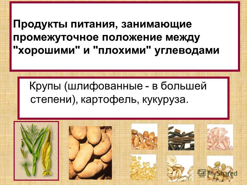 Продукты питания, занимающие промежуточное положение между хорошими и плохими углеводами Крупы (шлифованные - в большей степени), картофель, кукуруза.