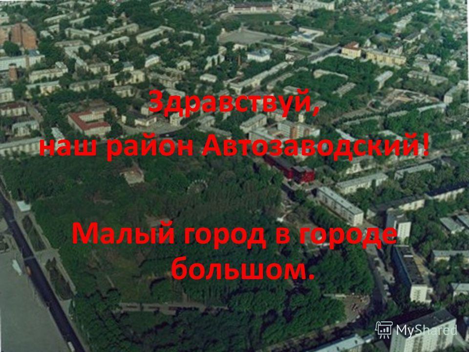 Здравствуй, наш район Автозаводский! Малый город в городе большом.