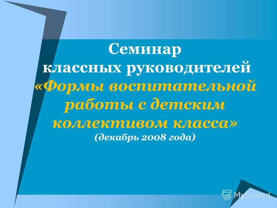 Семинар классных руководителей «Формы воспитательной работы с детским коллективом класса» (декабрь 2008 года)