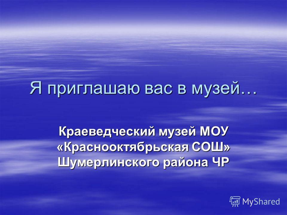 Я приглашаю вас в музей… Краеведческий музей МОУ «Краснооктябрьская СОШ» Шумерлинского района ЧР