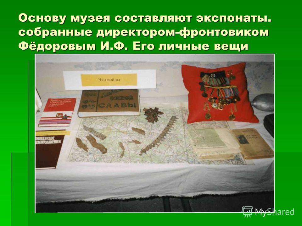 Основу музея составляют экспонаты. собранные директором-фронтовиком Фёдоровым И.Ф. Его личные вещи