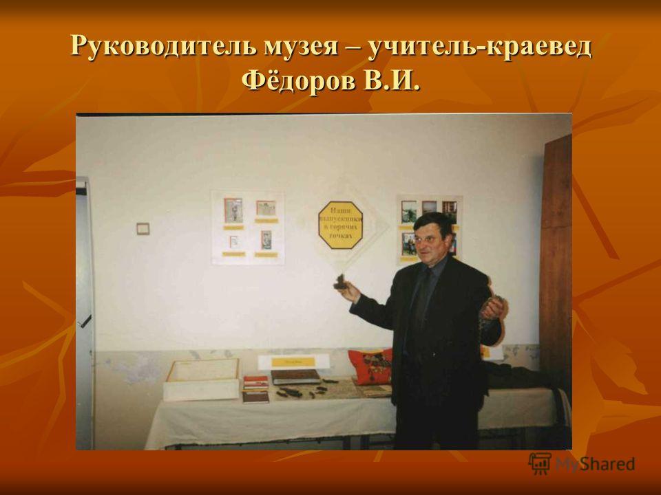 Руководитель музея – учитель-краевед Фёдоров В.И.