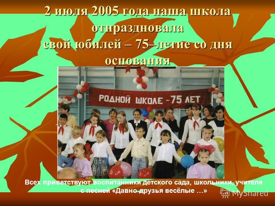2 июля 2005 года наша школа отпраздновала свой юбилей – 75–летие со дня основания Всех приветствуют воспитанники детского сада, школьники, учителя с песней «Давно друзья весёлые …»