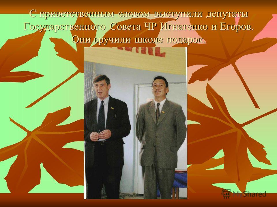 С приветственным словом выступили депутаты Государственного Совета ЧР Игнатенко и Егоров. Они вручили школе подарок.