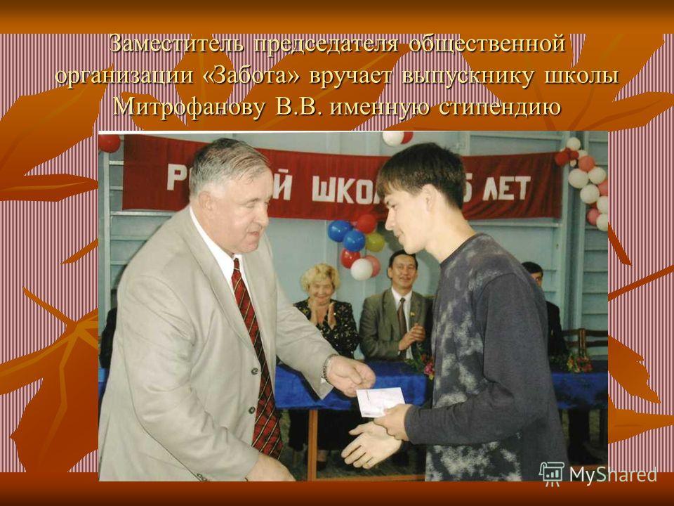 Заместитель председателя общественной организации «Забота» вручает выпускнику школы Митрофанову В.В. именную стипендию