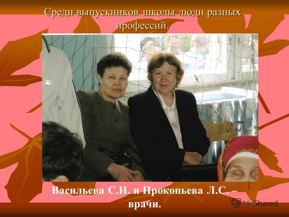 Среди выпускников школы люди разных профессий. Васильева С.И. и Прокопьева Л.С. – врачи.