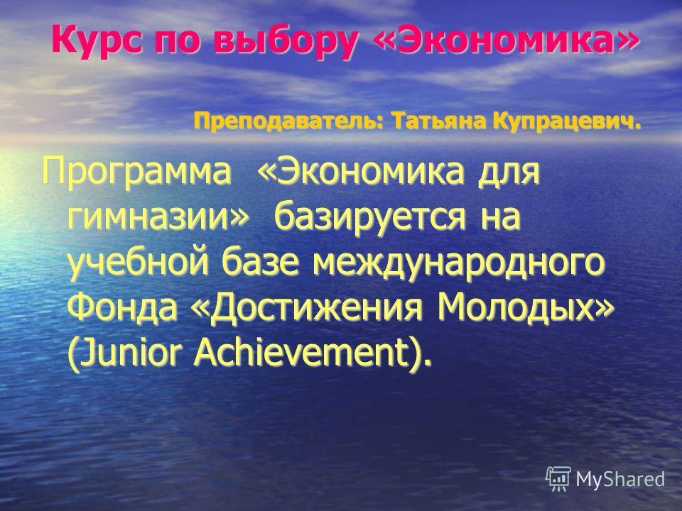 Курс по выбору «Экономика» Преподаватель: Татьяна Купрацевич. Программа «Экономика для гимназии» базируется на учебной базе международного Фонда «Достижения Молодых» (Junior Achievement).