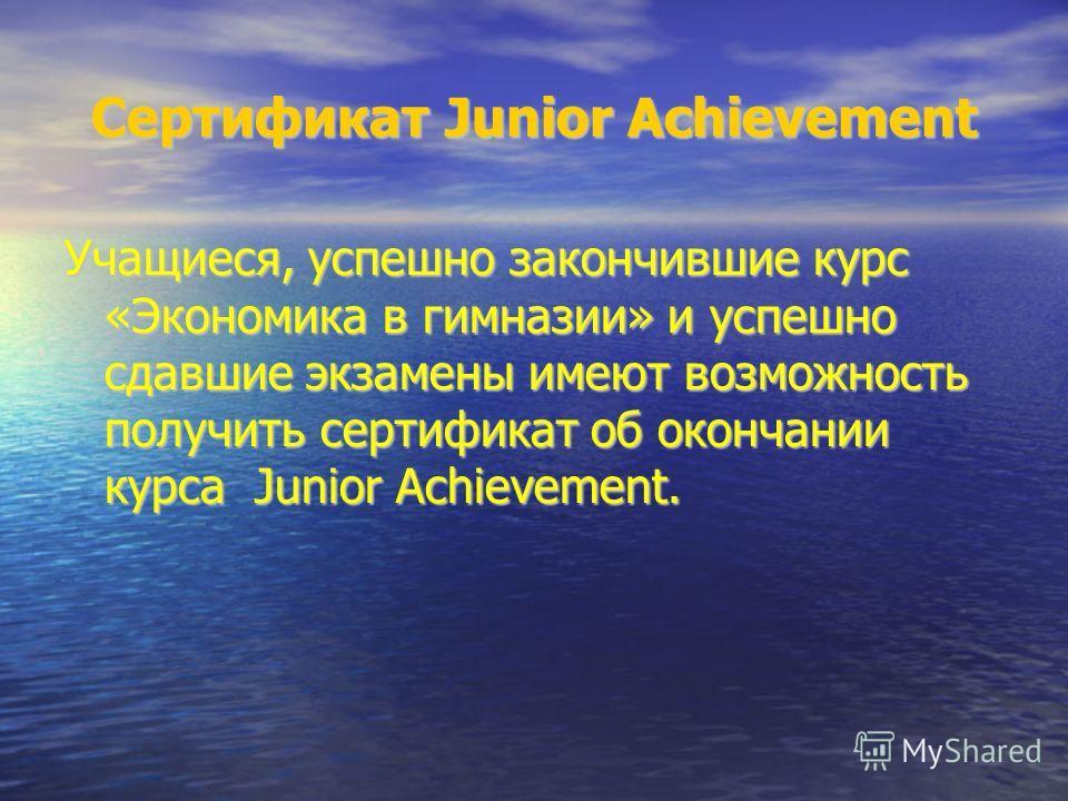 Сертификат Junior Achievement Учащиеся, успешно закончившие курс «Экономика в гимназии» и успешно сдавшие экзамены имеют возможность получить сертификат об окончании курса Junior Achievement.