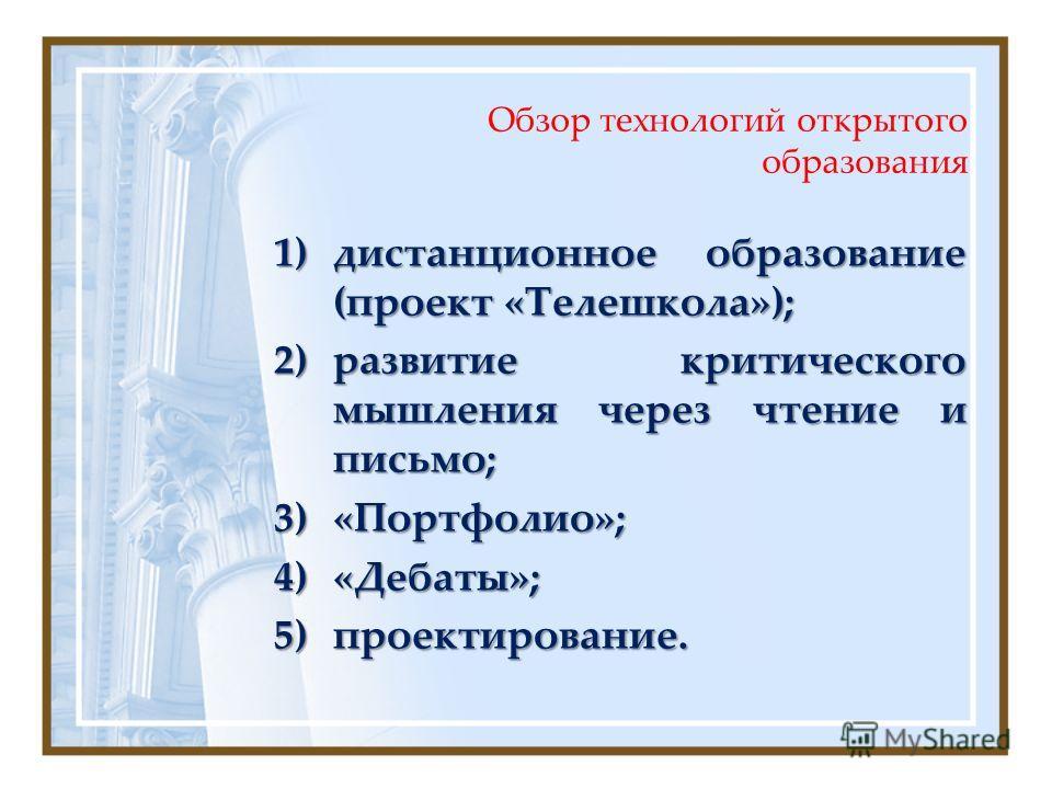 Обзор технологий открытого образования 1)дистанционное образование (проект «Телешкола»); 2)развитие критического мышления через чтение и письмо; 3)«Портфолио»; 4)«Дебаты»; 5)проектирование.