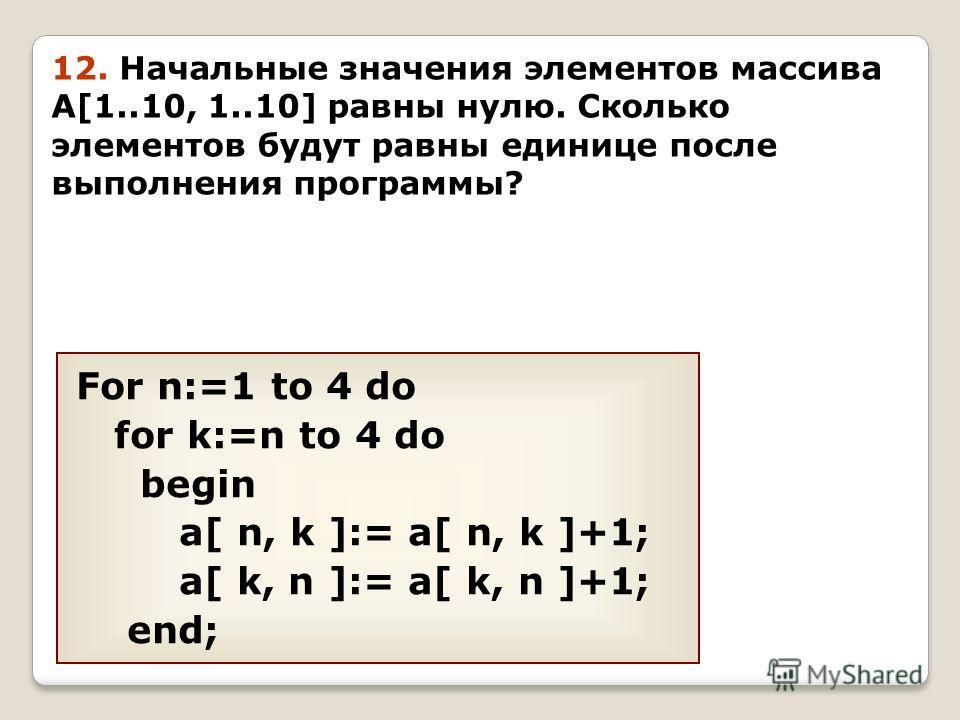 For n:=1 to 4 do for k:=n to 4 do begin a[ n, k ]:= a[ n, k ]+1; a[ k, n ]:= a[ k, n ]+1; end; 12. Начальные значения элементов массива A[1..10, 1..10] равны нулю. Сколько элементов будут равны единице после выполнения программы?