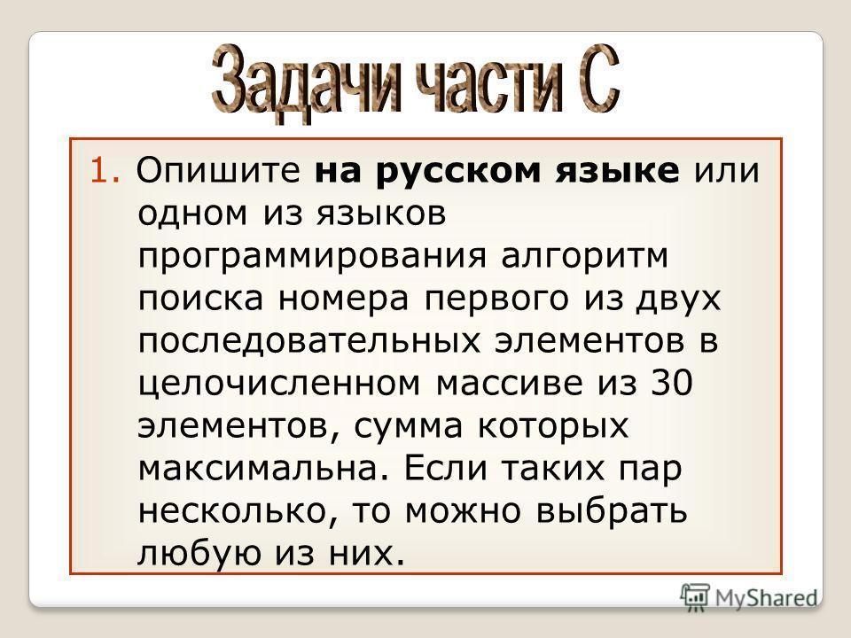 1. Опишите на русском языке или одном из языков программирования алгоритм поиска номера первого из двух последовательных элементов в целочисленном массиве из 30 элементов, сумма которых максимальна. Если таких пар несколько, то можно выбрать любую из