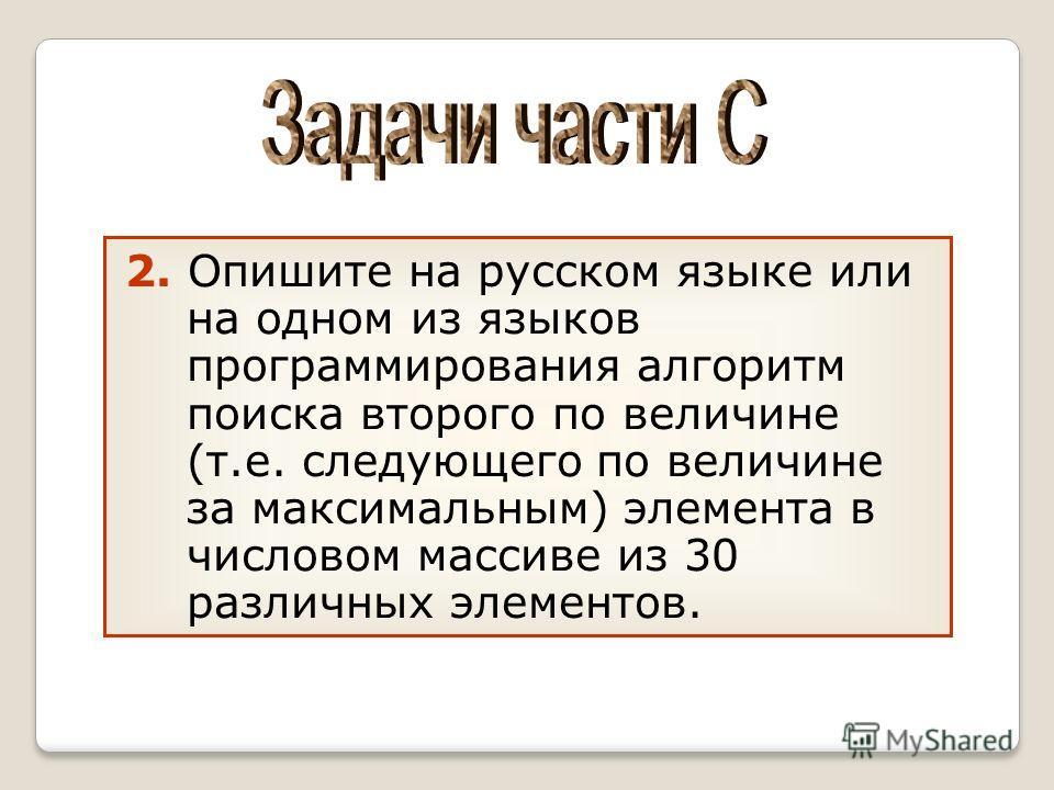 2. Опишите на русском языке или на одном из языков программирования алгоритм поиска второго по величине (т.е. следующего по величине за максимальным) элемента в числовом массиве из 30 различных элементов.