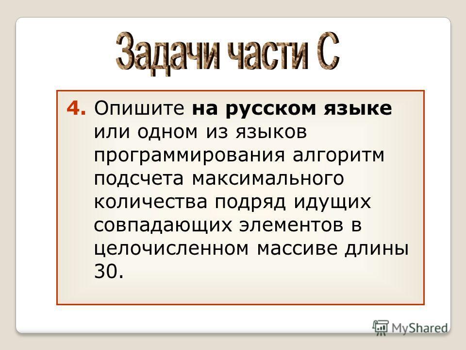 4. Опишите на русском языке или одном из языков программирования алгоритм подсчета максимального количества подряд идущих совпадающих элементов в целочисленном массиве длины 30.