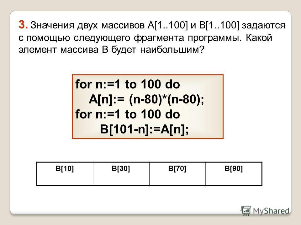 3. Значения двух массивов A[1..100] и B[1..100] задаются с помощью следующего фрагмента программы. Какой элемент массива B будет наибольшим? for n:=1 to 100 do A[n]:= (n-80)*(n-80); for n:=1 to 100 do B[101-n]:=A[n]; B[10]B[30]B[70]B[90]