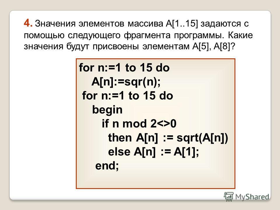 for n:=1 to 15 do A[n]:=sqr(n); for n:=1 to 15 do begin if n mod 20 then А[n] := sqrt(A[n]) else A[n] := A[1]; end; 4. Значения элементов массива A[1..15] задаются с помощью следующего фрагмента программы. Какие значения будут присвоены элементам A[5