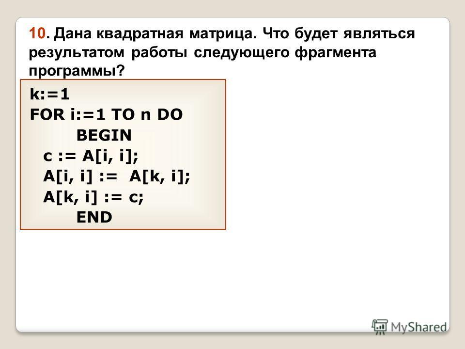 10. Дана квадратная матрица. Что будет являться результатом работы следующего фрагмента программы? k:=1 FOR i:=1 TO n DO BEGIN c := A[i, i]; A[i, i] := A[k, i]; A[k, i] := c; END
