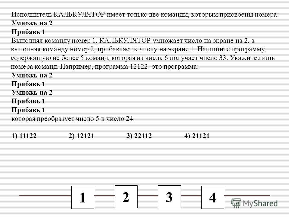 1 2 3 4 Исполнитель КАЛЬКУЛЯТОР имеет только две команды, которым присвоены номера: Умножь на 2 Прибавь 1 Выполняя команду номер 1, КАЛЬКУЛЯТОР умножает число на экране на 2, а выполняя команду номер 2, прибавляет к числу на экране 1. Напишите програ