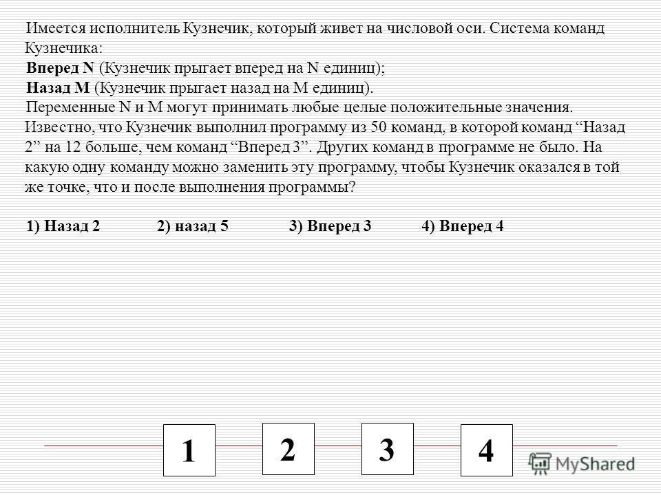 1 2 3 4 Имеется исполнитель Кузнечик, который живет на числовой оси. Система команд Кузнечика: Вперед N (Кузнечик прыгает вперед на N единиц); Назад M (Кузнечик прыгает назад на M единиц). Переменные N и M могут принимать любые целые положительные зн