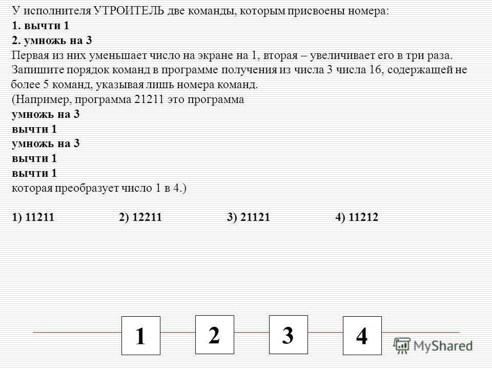 1 2 3 4 У исполнителя УТРОИТЕЛЬ две команды, которым присвоены номера: 1. вычти 1 2. умножь на 3 Первая из них уменьшает число на экране на 1, вторая – увеличивает его в три раза. Запишите порядок команд в программе получения из числа 3 числа 16, сод